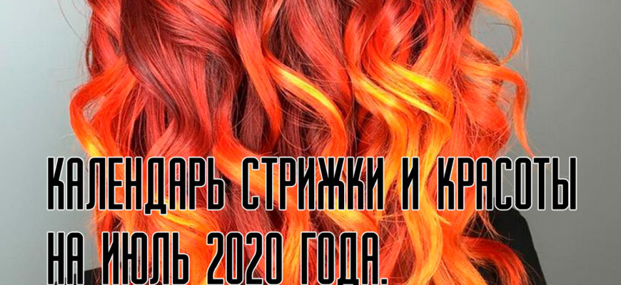 календарь стрижки и красоты на июль 2020 года